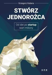 okładka Stwórz jednorożca Od idei po startup wart miliony, Książka | Kubera Grzegorz
