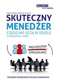 okładka Skuteczny menedżer. Czego nie uczą w szkole o zarządzaniu ludźmi, Książka | Marta Pawlikowska-Olszta