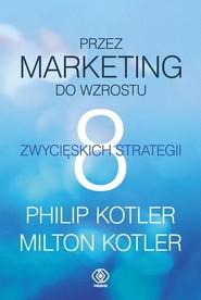 okładka Przez marketing do wzrostu. 8 zwycięskich strategii, Książka | Philip Kotler, Milton Kotler
