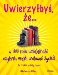 okładka Uwierzyłbyś że ...  w 1400 roku umiejętność czytania mogła uratować życie?! To i inne zalety nauki., Książka | Platt Richard