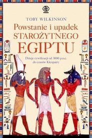 okładka Powstanie i upadek starożytnego Egiptu. Dzieje cywilizacji od 3000 p.n.e. do czasów Kleopatry, Książka | Wilkinson Toby