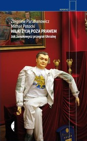 okładka Wilki żyją poza prawem. Jak Janukowycz przegrał Ukrainę, Książka | Zbigniew Parafianowicz, Michał Potocki