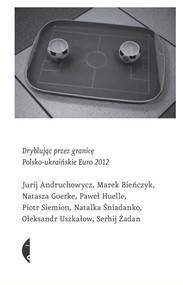 okładka Dryblując przez granicę. Polsko-ukraińskie Euro 2012, Książka | Jurij Andruchowycz, Marek Bieńczyk, Natasza Goerke
