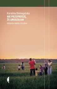 okładka Nie przeproszę, że urodziłam. Historie rodzin z in vitro, Książka | Karolina Domagalska