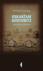 okładka Oskarżam Auschwitz. Opowieści rodzinne, Książka   Mikołaj Grynberg