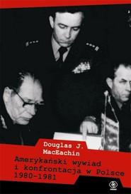 okładka Amerykański wywiad i konfrontacja w Polsce 1980–1981, Książka   Douglas J. MacEachin