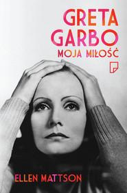 okładka Greta Garbo moja miłość, Książka | Ellen Mattson