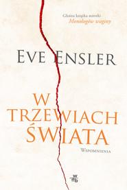okładka W trzewiach świata. Wspomnienia, Książka   Eve Ensler