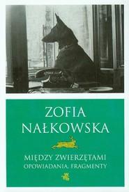 okładka Między zwierzętami. Opowiadania. Fragmenty, Książka   Zofia Nałkowska