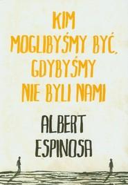 okładka Kim moglibyśmy być, gdybyśmy nie byli nami, Książka | Albert Espinosa