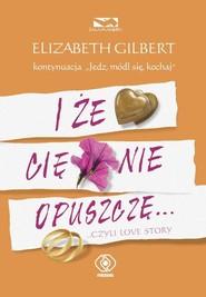 okładka I że Cię nie opuszczę, Książka | Elizabeth Gilbert