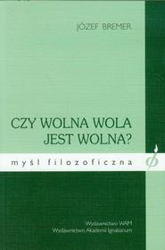 okładka Czy wolna wola jest wolna?, Książka   Bremer Józef