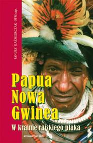 okładka Papua Nowa Gwinea. W krainie rajskiego ptaka, Książka   Kaźmierczak Janusz