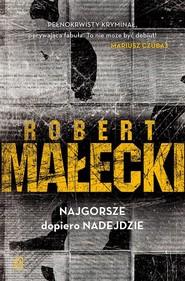 okładka Najgorsze dopiero nadejdzie, Książka   Robert Małecki