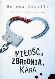 okładka Miłość, zbrodnia, kara. Reportaże kryminalne prosto z sądu, Książka   Helena Kowalik