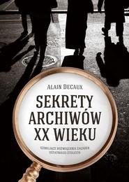okładka Sekrety archiwów XX wieku. Szokujące rozwiązania zagadek ostatniego stulecia, Książka | Decaux Alain