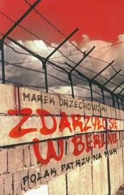 okładka Zdarzyło się w Berlinie Polak patrzy na mur, Książka | Marek Orzechowski