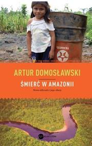 okładka Śmierć w Amazonii. Nowe eldorado i jego ofiary, Książka   Artur Domosławski