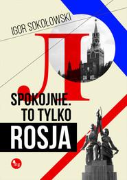 okładka Spokojnie To tylko Rosja, Książka | Igor Sokołowski