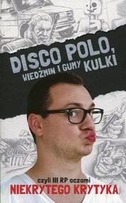 okładka Disco Polo. Wiedźmin i gumy kulki czyli III RP oczami niekrytego krytyka, Książka | Maciej Frączyk