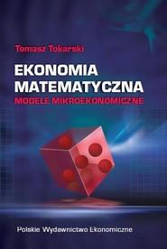 okładka Ekonomia matematyczna Modele mikroekonomiczne, Książka | Tokarski Tomasz