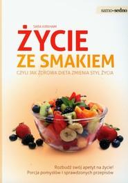 okładka Życie ze smakiem czyli jak zdrowa dieta zmienia styl życia, Książka   Kirkham Sara