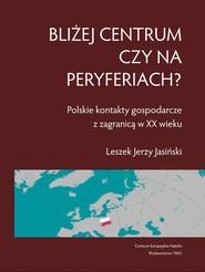 okładka Bliżej centrum czy na peryferiach? Polskie kontakty gospodarcze z zagranicą w XX wieku, Książka | Jasiński Leszek