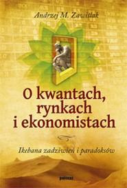 okładka O kwantach rynkach i ekonomistach Ikebana zadziwień i paradoksów, Książka | Andrzej M. Zawiślak