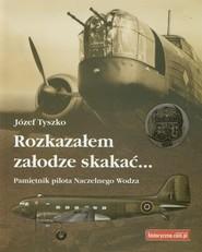 okładka Rozkazałem załodze skakać Pamiętnik pilota Naczelnego Wodza, Książka | Tyszko Józef