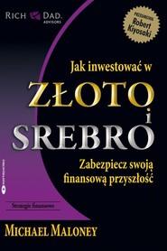 okładka Jak inwestować w złoto i srebro Zabezpiecz swoją finansową przyszłość, Książka | Maloney Michael