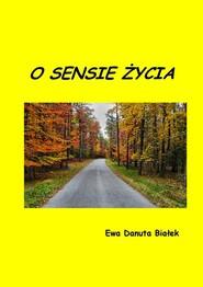 okładka O sensie życia Refleksje nad życiem autentycznym, Książka | Ewa Danuta Białek