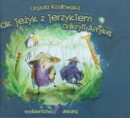 okładka Jak jeżyk z jerzykiem odkryli Afrykę, Książka | Urszula Kozłowska