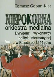 okładka Niepokorna orkiestra medialna Dyrygenci i wykonawcy polityki informacyjnej w Polsce po 1944 roku, Książka | Goban-Klas Tomasz