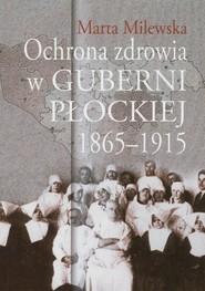 okładka Ochrona zdrowia w guberni płockiej 1865-1915, Książka   Milewska Marta