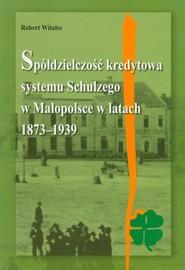 okładka Spółdzielczość kredytowa systemu Schulzego w Małopolsce w latach 1873-1939, Książka | Witalec Robert
