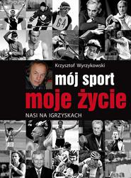 okładka Mój sport moje życie Nasi na igrzyskach, Książka | Wyrzykowski Krzysztof