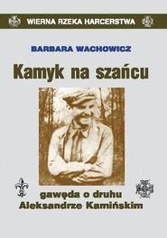 okładka Kamyk na szańcu Gawęda o druhu Aleksandrze Kamińskim, Książka   Barbara Wachowicz