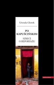okładka Po Kapuścińskim Szkice o reportażu, Książka   Glensk Urszula
