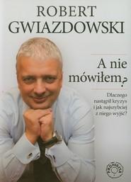 okładka A nie mówiłem Dlaczego nastapił kryzys i jak najszybciej z niego wyjść?, Książka   Robert Gwiazdowski