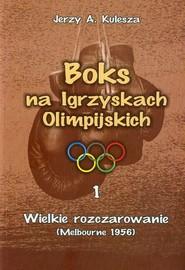 okładka Boks na Igrzyskach Olimpijskich 1 Wielkie rozczarowanie Melbourne 1956, Książka | Jerzy A. Kulesza
