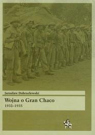 okładka Wojna o Gran Chaco 1932-1935, Książka | Dobrzelewski Jarosław