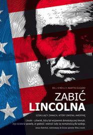 okładka Zabić Lincolna Szokujący zamach, który zmienił Amerykę, Książka | Bill O'Reilly, Martin Dugard