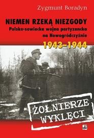 okładka Niemen rzeką niezgody Polsko-sowiecka wojna partyzancka na Nowogródczyźnie 1943-1944, Książka | Boradyn Zygmunt