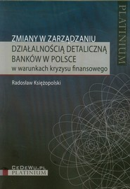 okładka Zmiany w zarządzaniu działalnością detaliczną banków w Polsce w warunkach kryzysu finansowego, Książka | Księżopolski Radosław