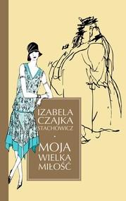 okładka Moja wielka miłość, Książka | Czajka-Stachowicz Izabela