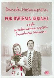 okładka Pod dwiema kosami czyli przedśmiertne zapiski żywotnego Mariana, Książka   Danuta Noszczyńska