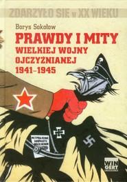 okładka Prawdy i mity wielkiej wojny ojczyźnianej 1941-1945, Książka   Borys Sokołow