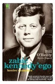 okładka Zabić Kennedy'ego Koniec Camelotu, Książka | Bill O'Reilly, Martin Dugard