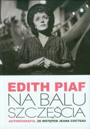 okładka Edith Piaf Na balu szczęścia Autobiografia. Ze wstępem Jeana Cocteau, Książka | Edith Piaf