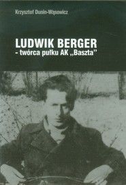 okładka Ludwik Berger twórca pułku AK Baszta, Książka | Dunin-Wąsowicz Krzysztof